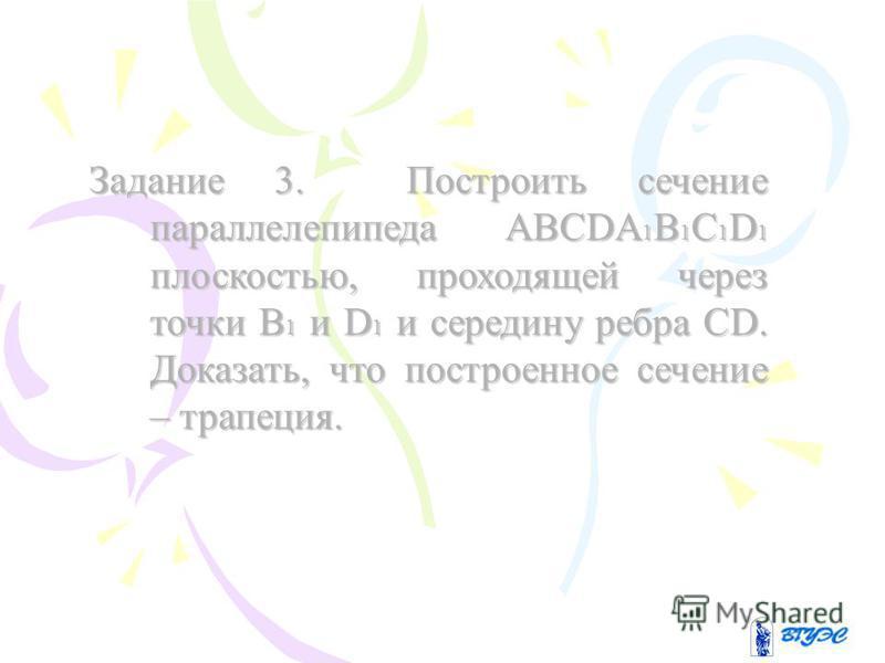 Задание 3. Построить сечение параллелепипеда ABCDA1B1C1D1 плоскостью, проходящей через точки В1 и D1 и середину ребра CD. Доказать, что построенное сечение – трапеция.