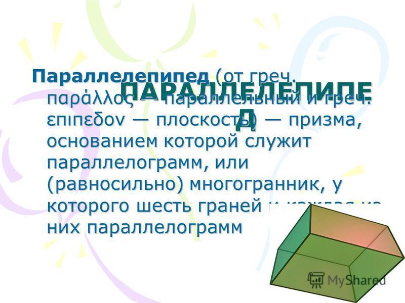 ПАРАЛЛЕЛЕПИПЕ Д Параллелепипед (от греч. παράλλος параллельный и греч. επιπεδον плоскость) призма, основанием которой служит параллелограмм, или (равносильно) многогранник, у которого шесть граней и каждая из них параллелограмм