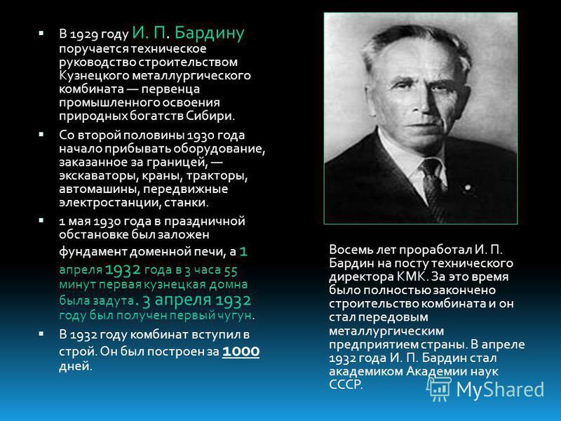 В 1929 году И. П. Бардину поручается техническое руководство строительством Кузнецкого металлургического комбината первенца промышленного освоения природных богатств Сибири. Со второй половины 1930 года начало прибывать оборудование, заказанное за гр