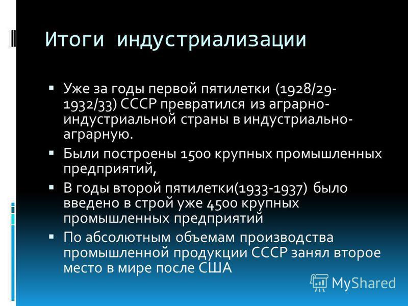 Итоги индустриализации Уже за годы первой пятилетки (1928/29- 1932/33) СССР превратился из аграрно- индустриальной страны в индустриально- аграрную. Были построены 1500 крупных промышленных предприятий, В годы второй пятилетки(1933-1937) было введено