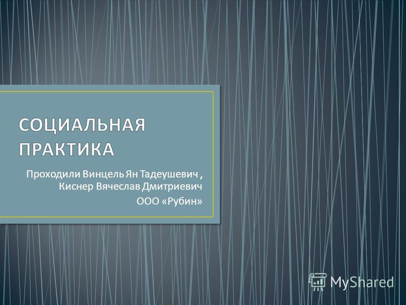 Проходили Винцель Ян Тадеушевич, Киснер Вячеслав Дмитриевич ООО « Рубин »