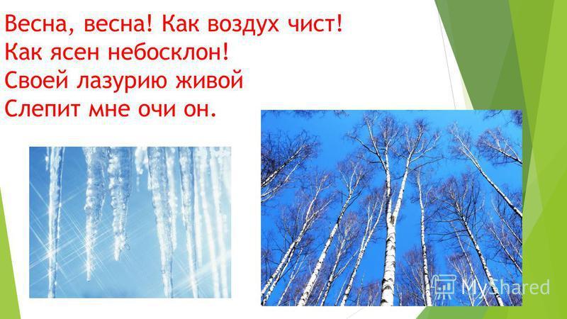 Весна, весна! Как воздух чист! Как ясен небосклон! Своей лазурит живой Слепит мне очи он.