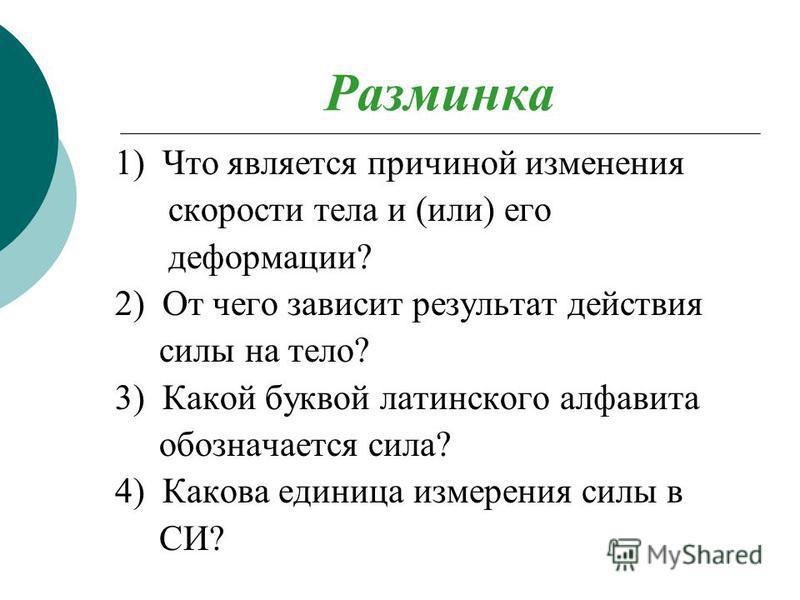 Разминка 1) Что является причиной изменения скорости тела и (или) его деформации? 2) От чего зависит результат действия силы на тело? 3) Какой буквой латинского алфавита обозначается сила? 4) Какова единица измерения силы в СИ?