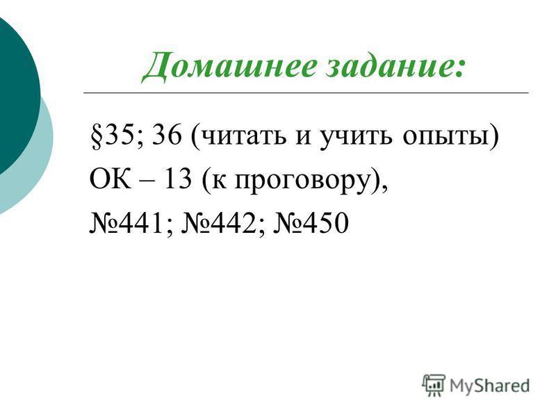 Домашнее задание: §35; 36 (читать и учить опыты) ОК – 13 (к проговору), 441; 442; 450