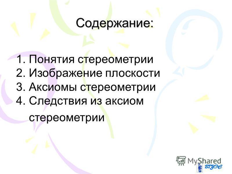 Содержание: 1. Понятия стереометрии 2. Изображение плоскости 3. Аксиомы стереометрии 4. Следствия из аксиом стереометрии