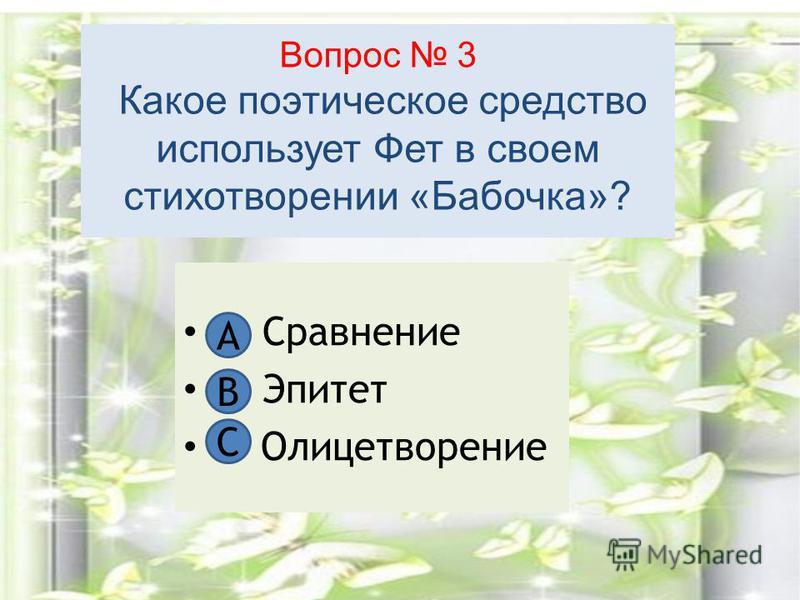 Вопрос 3 Какое поэтическое средство использует Фет в своем стихотворении «Бабочка»? А. Сравнение В. Эпитет С Олицетворение А В C