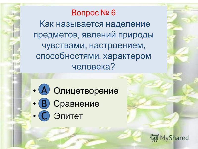 Вопрос 6 Как называется наделение предметов, явлений природы чувствами, настроением, способностями, характером человека? А. Олицетворение В. Сравнение С. Эпитет А В C