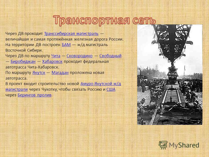 Через ДВ проходит Транссибирская магистраль величайшая и самая протяжённая железная дорога России.Транссибирская магистраль На территории ДВ построен БАМ ж/д магистраль Восточной Сибири.БАМ Через ДВ по маршруту Чита Сковородино Свободный Биробиджан Х
