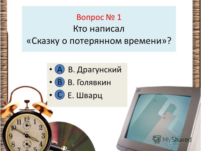 Вопрос 1 Кто написал «Сказку о потерянном времени»? А В. Драгунский В В. Голявкин С Е. Шварц А В С