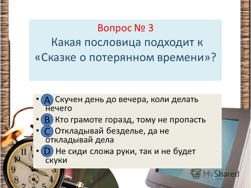 Вопрос 3 Какая пословица подходит к «Сказке о потерянном времени»? А Скучен день до вечера, коли делать нечего В. Кто грамоте горазд, тому не пропасть С. Откладывай безделье, да не откладывай дела D. Не сиди сложа руки, так и не будет скуки А В С D