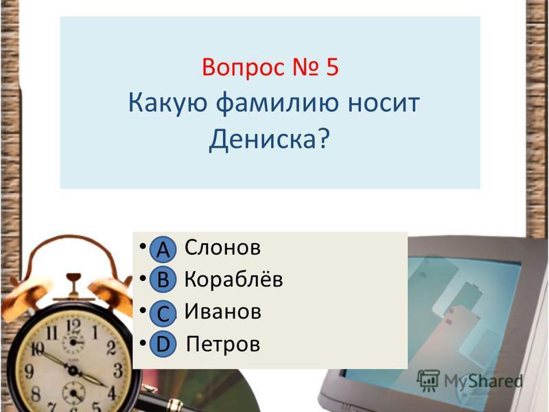 Вопрос 5 Какую фамилию носит Дениска? А Слонов В Кораблёв С. Иванов D Петров А В С D