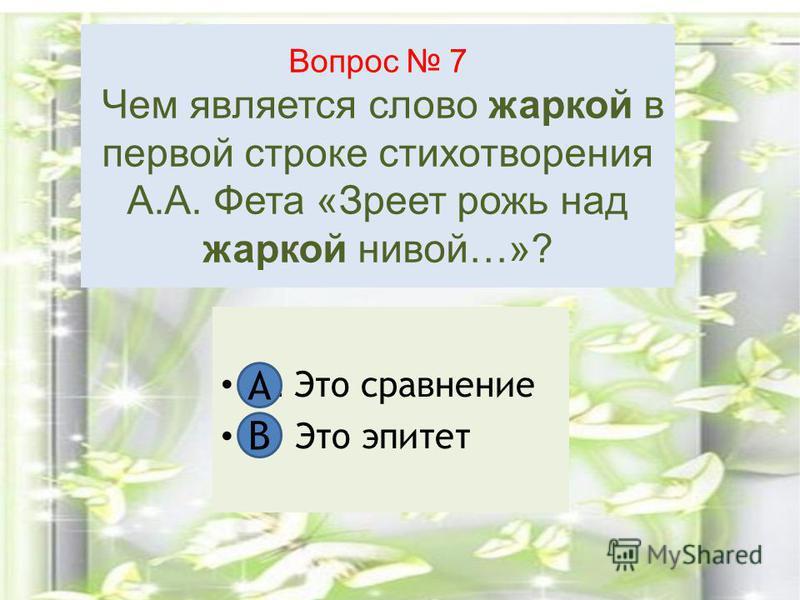 Вопрос 7 Чем является слово жаркой в первой строке стихотворения А.А. Фета «Зреет рожь над жаркой нивой…»? А. Это сравнение В. Это эпитет А В