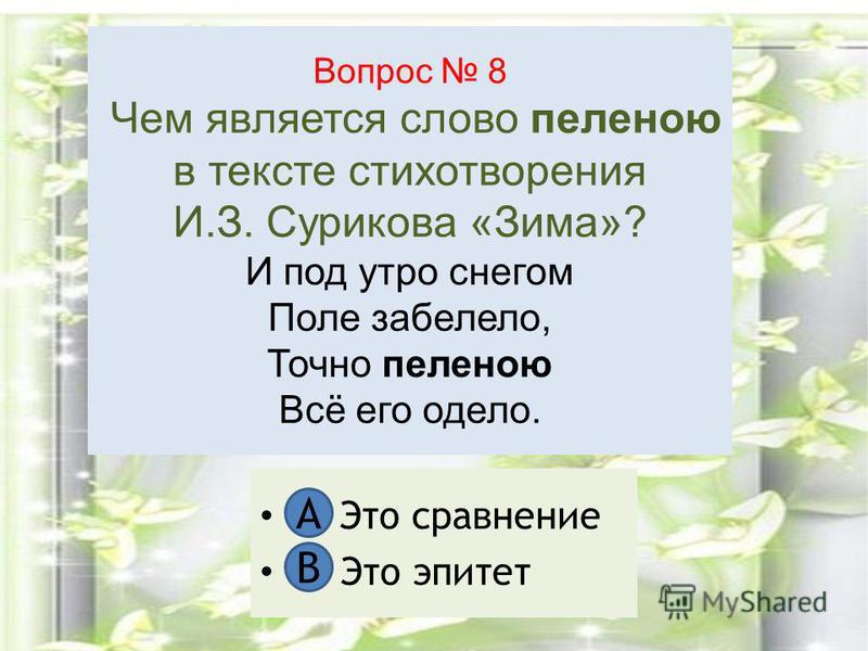 Вопрос 8 Чем является слово пеленою в тексте стихотворения И.З. Сурикова «Зима»? И под утро снегом Поле забелело, Точно пеленою Всё его одело. А. Это сравнение В. Это эпитет А В
