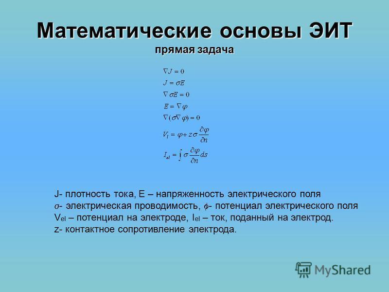 Математические основы ЭИТ прямая задача J- плотность тока, E – напряженность электрического поля - электрическая проводимость, - потенциал электрического поля V el – потенциал на электроде, I el – ток, поданный на электрод. z- контактное сопротивлени