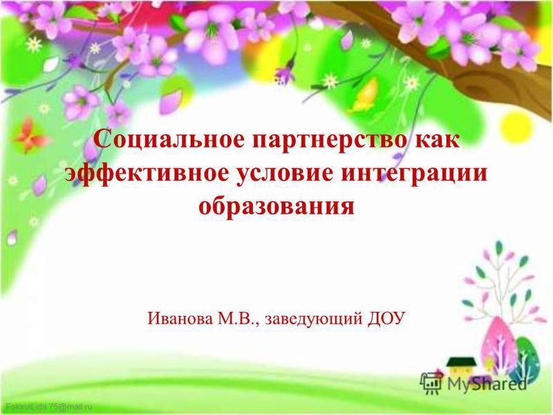 FokinaLida.75@mail.ru Социальное партнерство как эффективное условие интеграции образования Иванова М.В., заведующий ДОУ