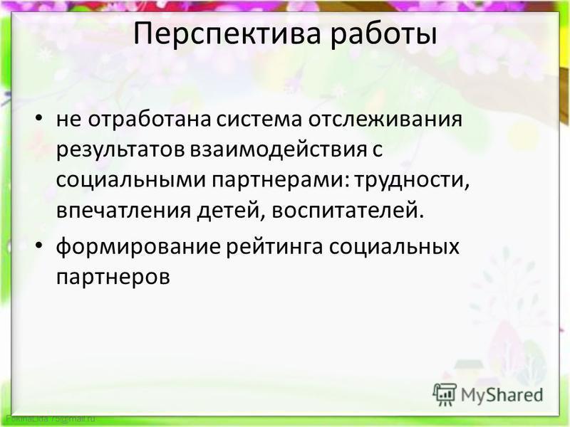 FokinaLida.75@mail.ru Перспектива работы не отработана система отслеживания результатов взаимодействия с социальными партнерами: трудности, впечатления детей, воспитателей. формирование рейтинга социальных партнеров
