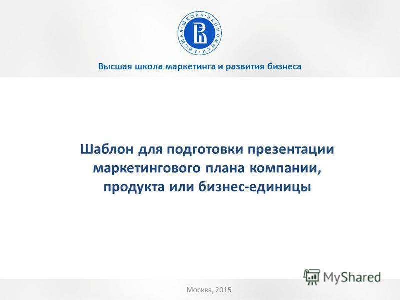 Высшая школа маркетинга и развития бизнеса Москва, 2015 Шаблон для подготовки презентации маркетингового плана компании, продукта или бизнес-единицы