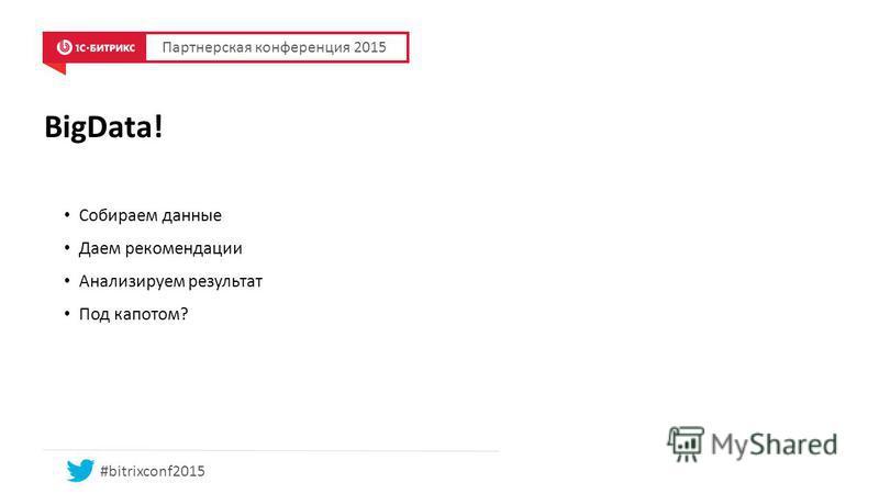 BigData! Собираем данные Даем рекомендации Анализируем результат Под капотом? Партнерская конференция 2015 #bitrixconf2015