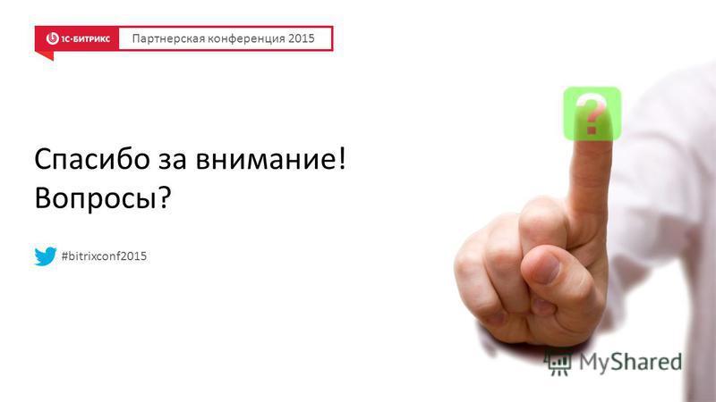 Спасибо за внимание! Вопросы? #bitrixconf2015 Партнерская конференция 2015