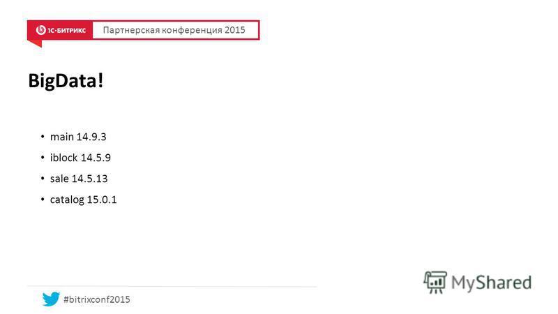 BigData! main 14.9.3 iblock 14.5.9 sale 14.5.13 catalog 15.0.1 Партнерская конференция 2015 #bitrixconf2015