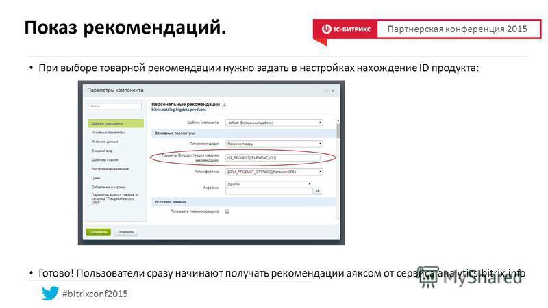 Показ рекомендаций. При выборе товарной рекомендации нужно задать в настройках нахождение ID продукта: Готово! Пользователи сразу начинают получать рекомендации аяксом от сервиса analytics.bitrix.info Партнерская конференция 2015 #bitrixconf2015