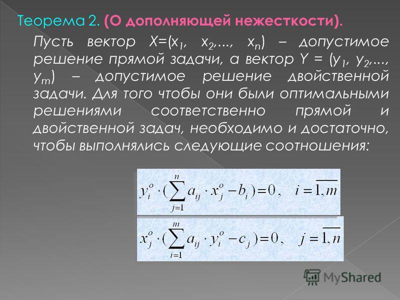 Пусть вектор Х=(x 1, x 2,..., x n ) – допустимое решение прямой задачи, а вектор Y = (y 1, y 2,..., y m ) – допустимое решение двойственной задачи. Для того чтобы они были оптимальными решениями соответственно прямой и двойственной задач, необходимо