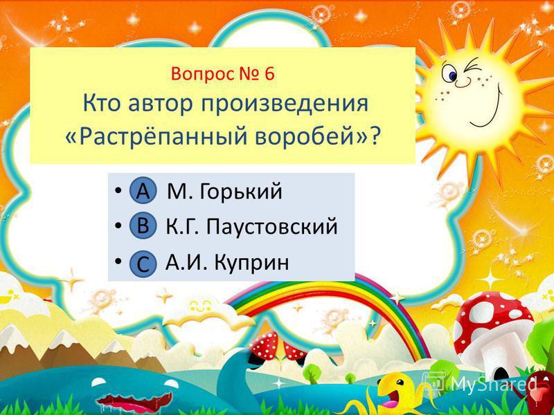 Вопрос 6 Кто автор произведения «Растрёпанный воробей»? А. М. Горький В. К.Г. Паустовский С. А.И. Куприн А В С