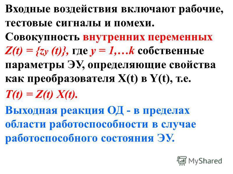 Входные воздействия включают рабочие, тестовые сигналы и помехи. Совокупность внутренних переменных Z(t) = {z y (t)}, где у = 1,…k собственные параметры ЭУ, определяющие свойства как преобразователя Х(t) в Y(t), т.е. T(t) = Z(t) X(t). Выходная реакци