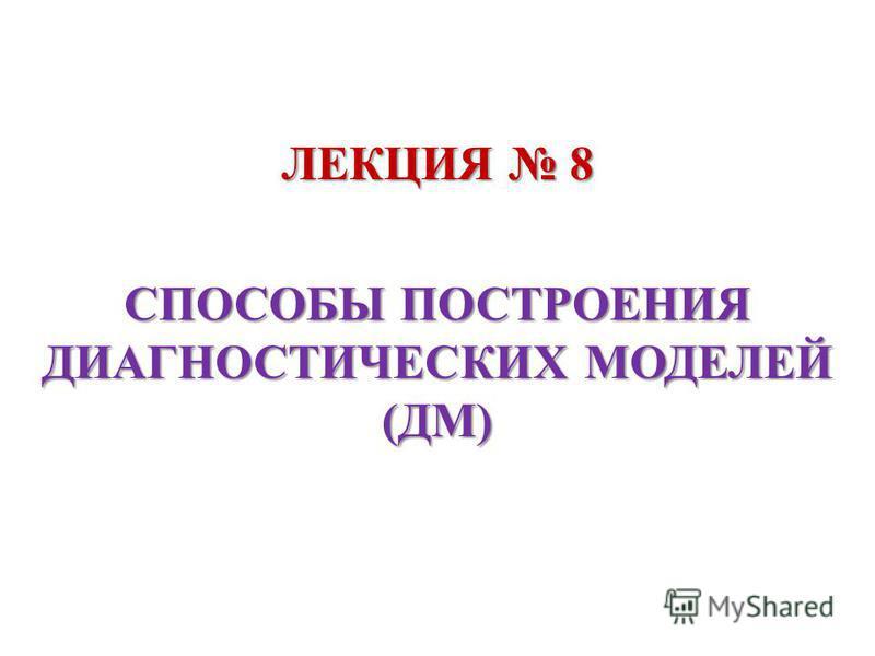 ЛЕКЦИЯ 8 СПОСОБЫ ПОСТРОЕНИЯ ДИАГНОСТИЧЕСКИХ МОДЕЛЕЙ (ДМ)