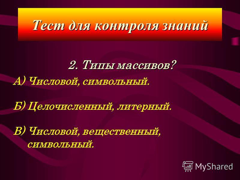 2. Типы массивов? А) Числовой, символьный. Б) Целочисленный, литерный. В) Числовой, вещественный, символьный. Тест для контроля знаний
