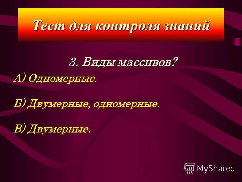 3. Виды массивов? А) Одномерные. Б) Двумерные, одномерные. В) Двумерные. Тест для контроля знаний