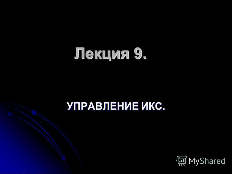 Лекция 9. УПРАВЛЕНИЕ ИКС.