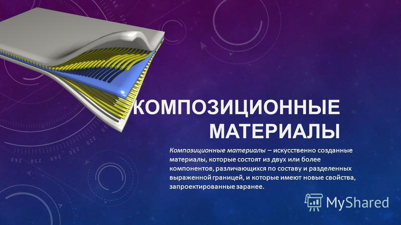КОМПОЗИЦИОННЫЕ МАТЕРИАЛЫ Композиционные материалы – искусственно созданные материалы, которые состоят из двух или более компонентов, различающихся по составу и разделенных выраженной границей, и которые имеют новые свойства, запроектированные заранее