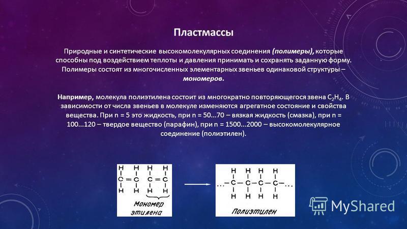 Пластмассы Природные и синтетические высокомолекулярных соединения (полимеры), которые способны под воздействием теплоты и давления принимать и сохранять заданную форму. Полимеры состоят из многочисленных элементарных звеньев одинаковой структуры – м