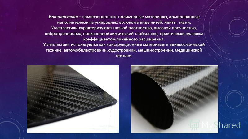Углепластики – композиционные полимерные материалы, армированные наполнителями из углеродных волокон в виде нитей, ленты, ткани. Углепластики характеризуются низкой плотностью, высокой прочностью, вибропрочностью, повышенной химический стойкостью, пр