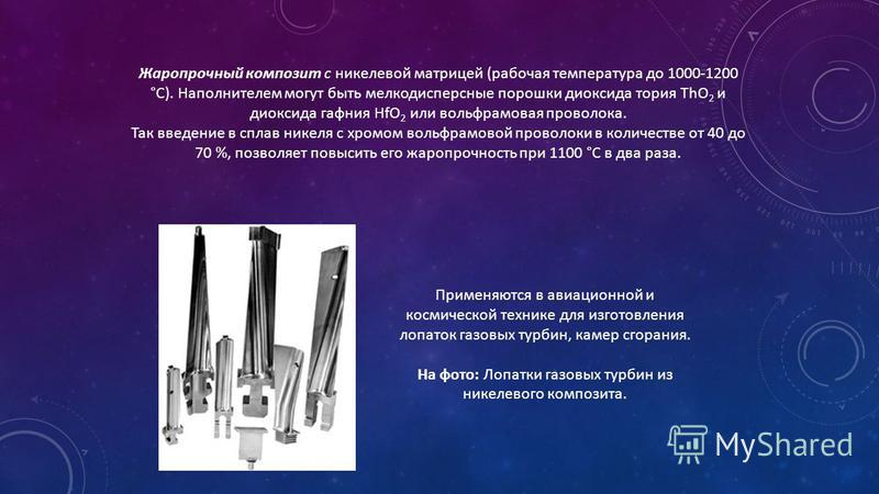 Жаропрочный композит с никелевой матрицей (рабочая температура до 1000-1200 °С). Наполнителем могут быть мелкодисперсные порошки диоксида тория ThO 2 и диоксида гафния HfO 2 или вольфрамовая проволока. Так введение в сплав никеля с хромом вольфрамово