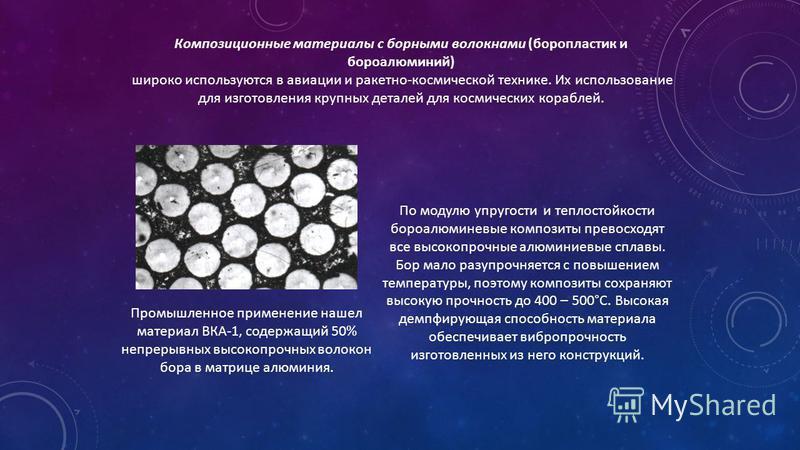 Композиционные материалы с борными волокнами (боропластик и бюро алюминий) широко используются в авиации и ракетно-космической технике. Их использование для изготовления крупных деталей для космических кораблей. По модулю упругости и теплостойкости б