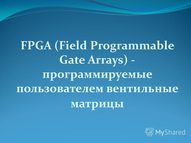 FPGA (Field Programmable Gate Arrays) - программируемые пользователем вентильные матрицы 1