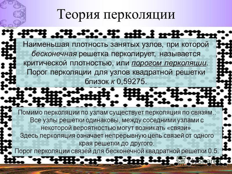 Теория перколяции Наименьшая плотность занятых узлов, при которой бесконечная решетка перколирует, называется критической плотностью, или порогом перколяции. Порог перколяции для узлов квадратной решетки близок к 0,59275. Помимо перколяции по узлам с