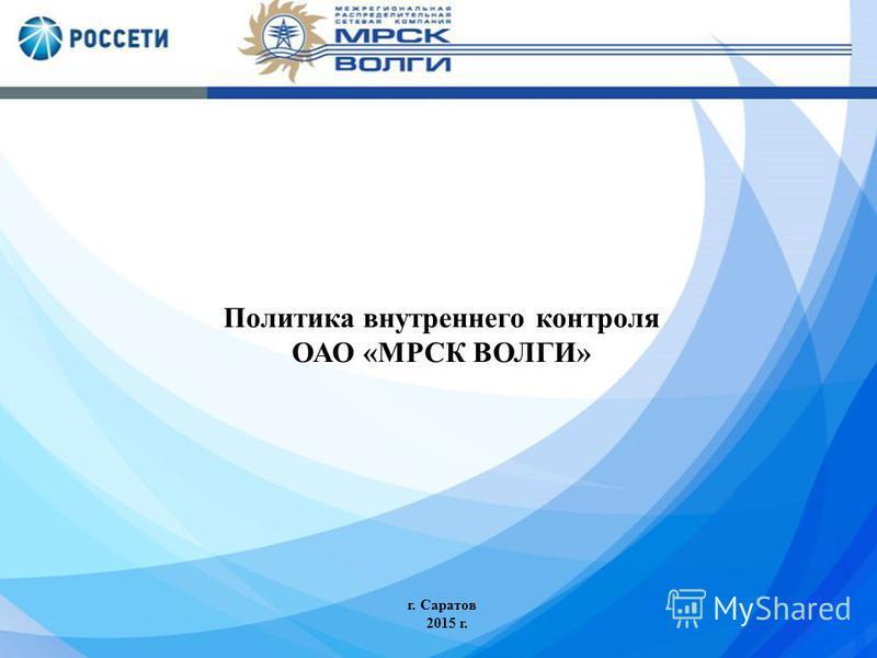 Политика внутреннего контроля ОАО «МРСК ВОЛГИ» г. Саратов 2015 г.