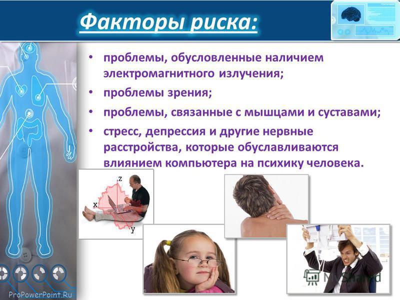 ProPowerPoint.Ru проблемы, обусловленные наличием электромагнитного излучения; проблемы зрения; проблемы, связанные с мышцами и суставами; стресс, депрессия и другие нервные расстройства, которые обуславливаются влиянием компьютера на психику человек