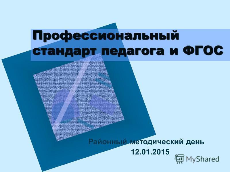 Профессиональный стандарт педагога и ФГОС Районный методический день 12.01.2015