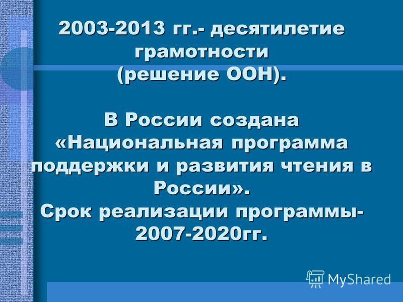 2003-2013 гг.- десятилетие грамотности (решение ООН). В России создана «Национальная программа поддержки и развития чтения в России». Срок реализации программы- 2007-2020 гг.