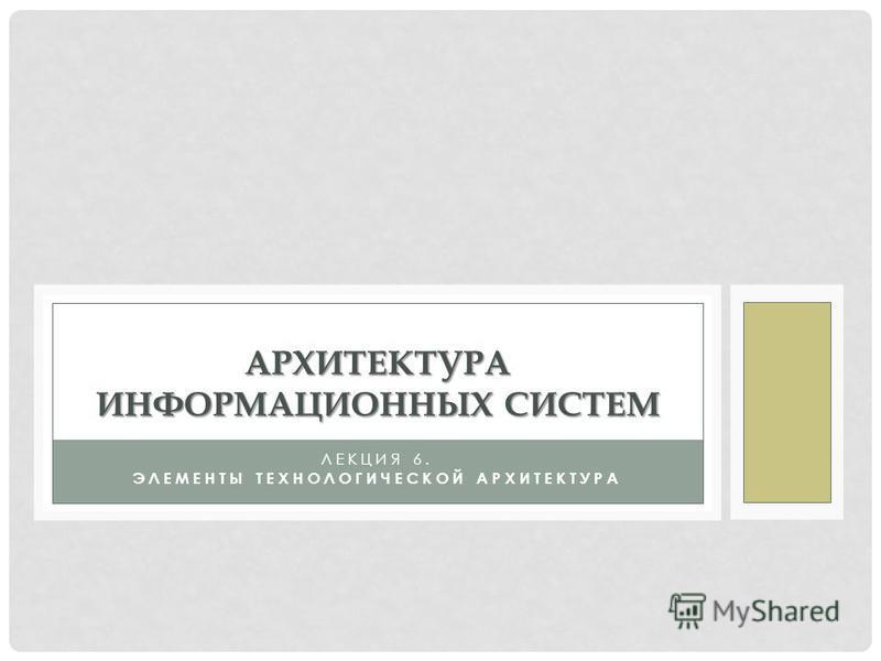 ЛЕКЦИЯ 6. ЭЛЕМЕНТЫ ТЕХНОЛОГИЧЕСКОЙ АРХИТЕКТУРА АРХИТЕКТУРА ИНФОРМАЦИОННЫХ СИСТЕМ