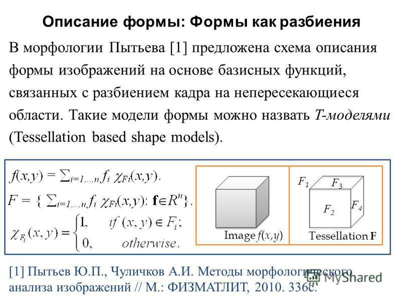 Описание формы : Формы как разбиения В морфологии Пытьева [1] предложена схема описания формы изображений на основе базисных функций, связанных с разбиением кадра на непересекающиеся области. Такие модели формы можно назвать T- моделями ( Tessellatio