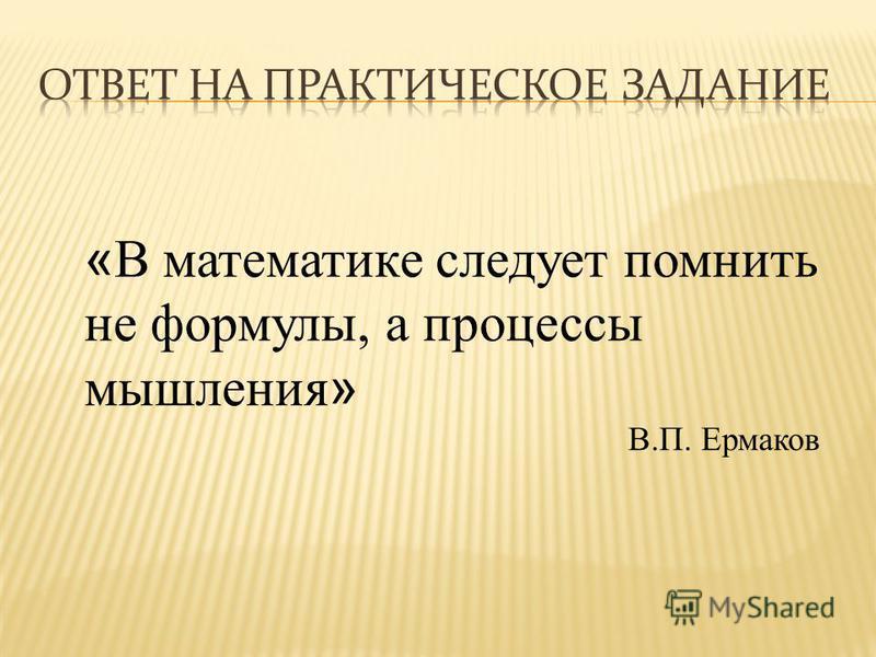« В математике следует помнить не формулы, а процессы мышления » В.П. Ермаков
