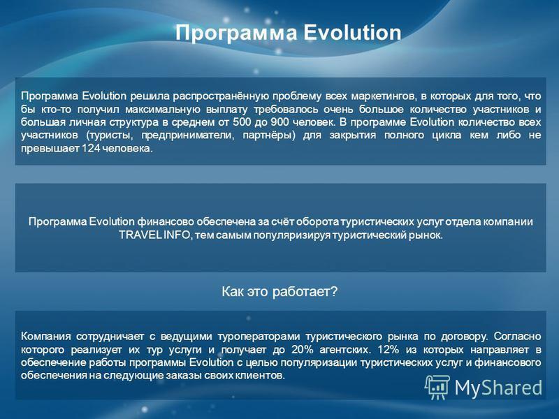 Программа Evolution решила распространённую проблему всех маркетингов, в которых для того, что бы кто-то получил максимальную выплату требовалось очень большое количество участников и большая личная структура в среднем от 500 до 900 человек. В програ