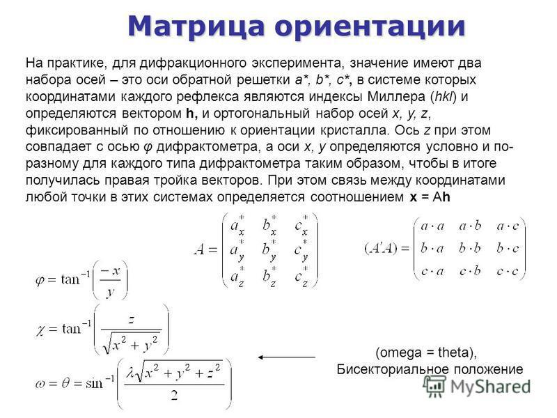 Матрица ориентации (omega = theta), Бисекториальное положение На практике, для дифракционного эксперимента, значение имеют два набора осей – это оси обратной решетки a*, b*, c*, в системе которых координатами каждого рефлекса являются индексы Миллера