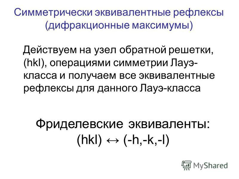 Симметрически эквивалентные рефлексы (дифракционные максимумы) Действуем на узел обратной решетки, (hkl), операциями симметрии Лауэ- класса и получаем все эквивалентные рефлексы для данного Лауэ-класса Фриделевские эквиваленты: (hkl) (-h,-k,-l)