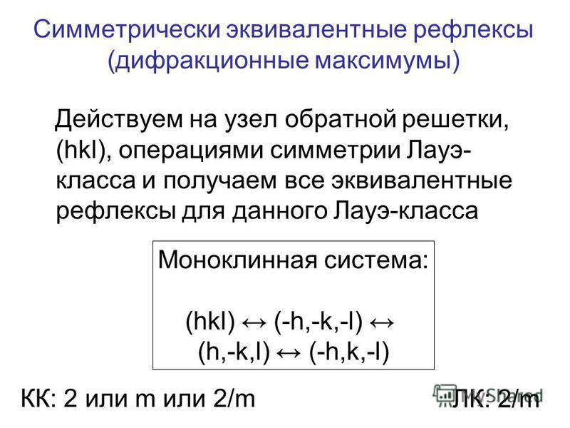 Симметрически эквивалентные рефлексы (дифракционные максимумы) Действуем на узел обратной решетки, (hkl), операциями симметрии Лауэ- класса и получаем все эквивалентные рефлексы для данного Лауэ-класса Моноклинная система: (hkl) (-h,-k,-l) (h,-k,l) (